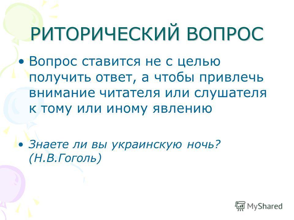 РИТОРИЧЕСКИЙ ВОПРОС Вопрос ставится не с целью получить ответ, а чтобы привлечь внимание читателя или слушателя к тому или иному явлению Знаете ли вы украинскую ночь? (Н.В.Гоголь)