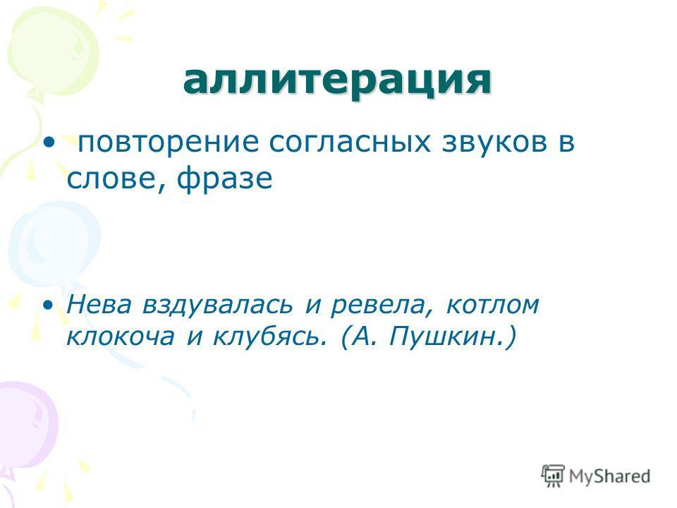 аллитерация повторение согласных звуков в слове, фразе Нева вздувалась и ревела, котлом клокоча и клубясь. (А. Пушкин.)
