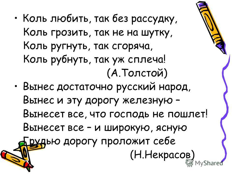 Коль любить, так без рассудку, Коль грозить, так не на шутку, Коль ругнуть, так сгоряча, Коль рубнуть, так уж сплеча! (А.Толстой) Вынес достаточно русский народ, Вынес и эту дорогу железную – Вынесет все, что господь не пошлет! Вынесет все – и широку