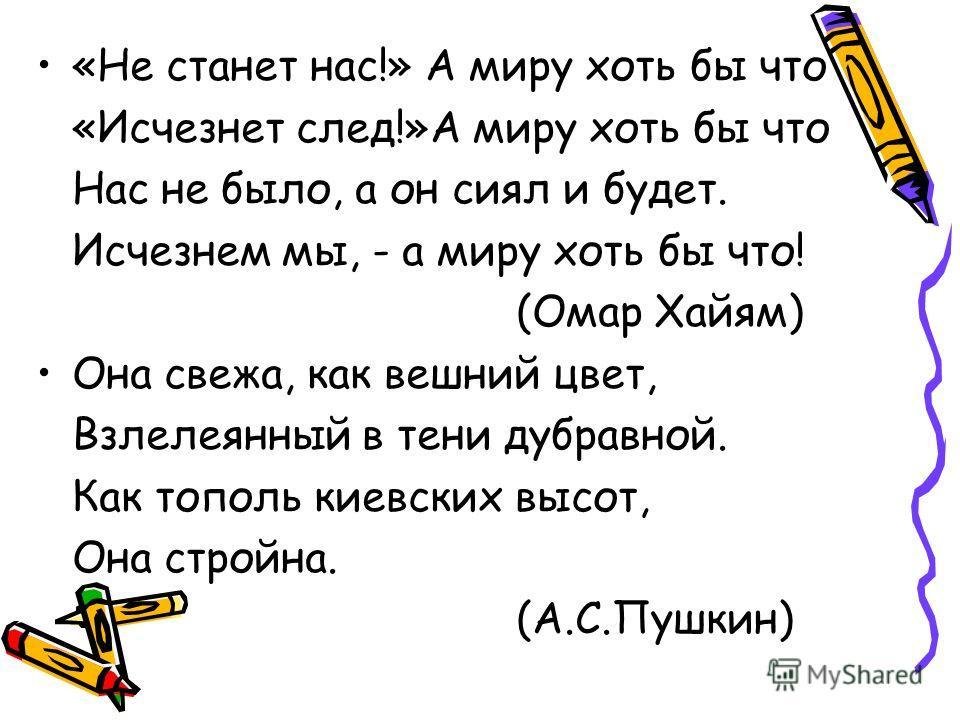 «Не станет нас!» А миру хоть бы что «Исчезнет след!»А миру хоть бы что Нас не было, а он сиял и будет. Исчезнем мы, - а миру хоть бы что! (Омар Хайям) Она свежа, как вешний цвет, Взлелеянный в тени дубравной. Как тополь киевских высот, Она стройна. (