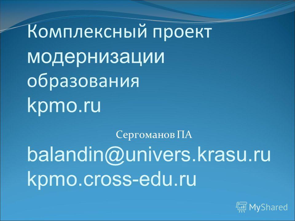 Комплексный проект модернизации образования kpmo.ru balandin@univers.krasu.ru kpmo.cross-edu.ru Сергоманов ПА