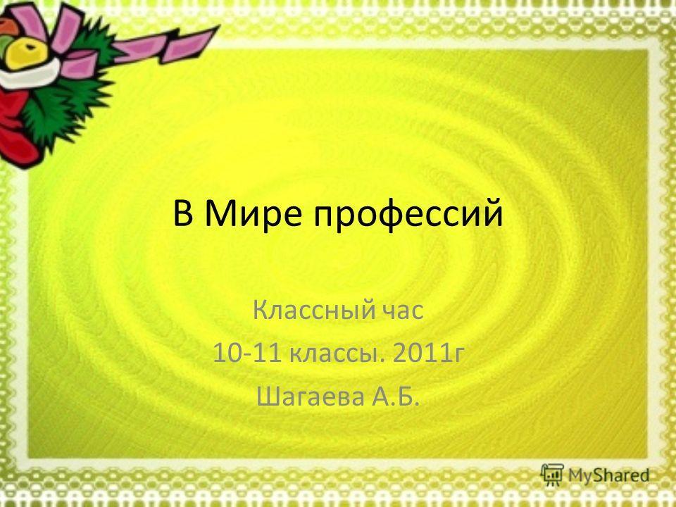 В Мире профессий Классный час 10-11 классы. 2011г Шагаева А.Б.