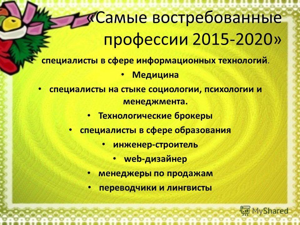 «Самые востребованные профессии 2015-2020» специалисты в сфере информационных технологий. Медицина специалисты на стыке социологии, психологии и менеджмента. Технологические брокеры специалисты в сфере образования инженер-строитель web-дизайнер менед