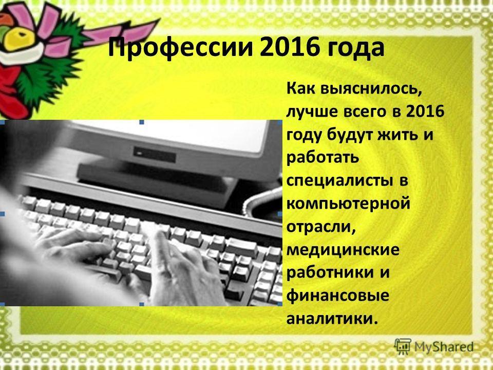 Профессии 2016 года Как выяснилось, лучше всего в 2016 году будут жить и работать специалисты в компьютерной отрасли, медицинские работники и финансовые аналитики.