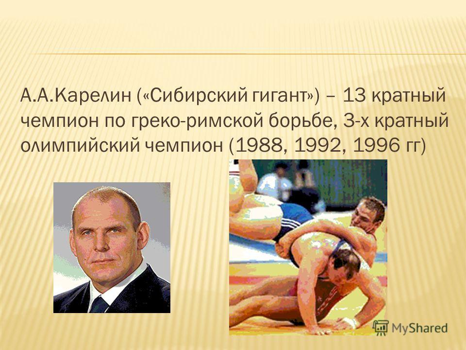 А.А.Карелин («Сибирский гигант») – 13 кратный чемпион по греко-римской борьбе, 3-х кратный олимпийский чемпион (1988, 1992, 1996 гг)