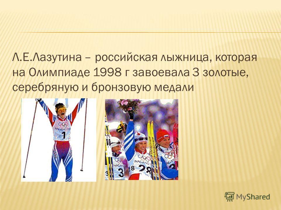 Л.Е.Лазутина – российская лыжница, которая на Олимпиаде 1998 г завоевала 3 золотые, серебряную и бронзовую медали