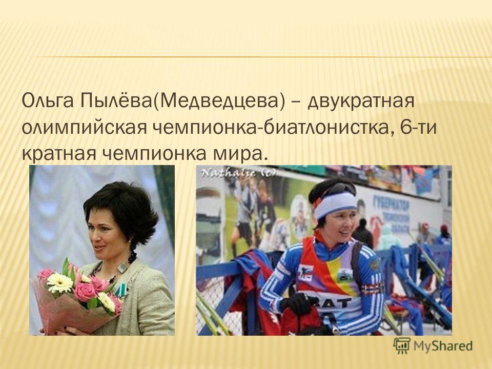 Ольга Пылёва(Медведцева) – двукратная олимпийская чемпионка-биатлонистка, 6-ти кратная чемпионка мира.