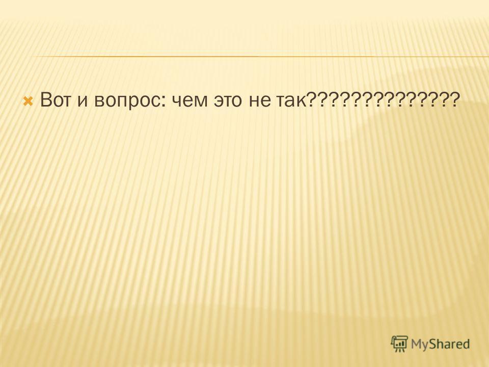 Вот и вопрос: чем это не так??????????????