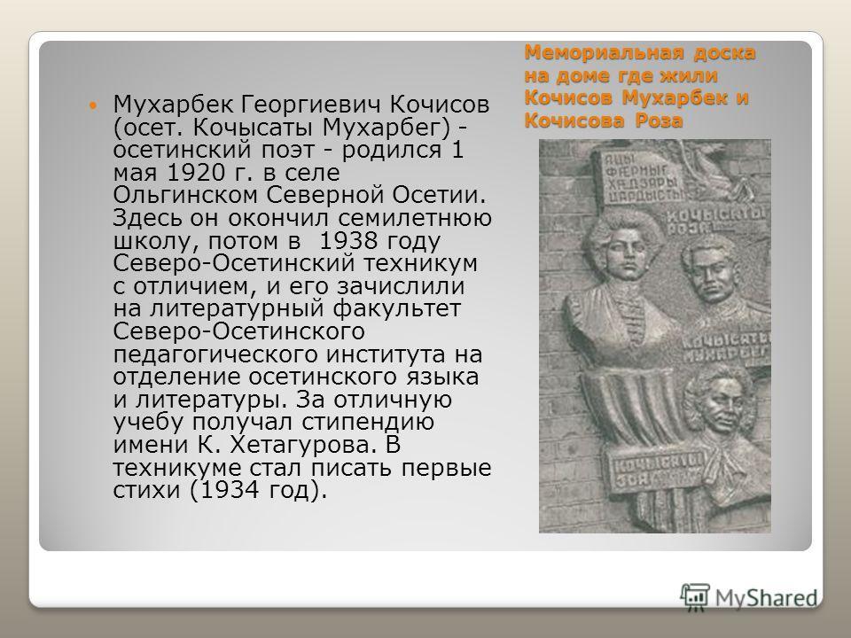Мемориальная доска на доме где жили Кочисов Мухарбек и Кочисова Роза Мухарбек Георгиевич Кочисов (осет. Кочысаты Мухарбег) - осетинский поэт - родился 1 мая 1920 г. в селе Ольгинском Северной Осетии. Здесь он окончил семилетнюю школу, потом в 1938 го