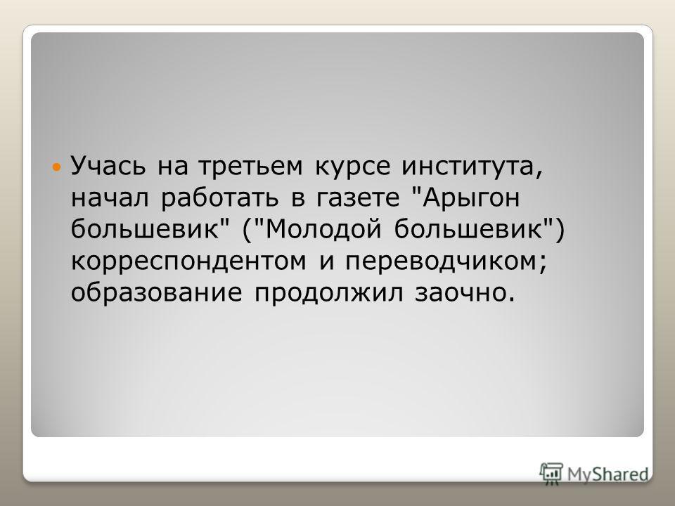 Учась на третьем курсе института, начал работать в газете Арыгон большевик (Молодой большевик) корреспондентом и переводчиком; образование продолжил заочно.