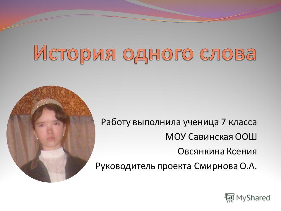 Работу выполнила ученица 7 класса МОУ Савинская ООШ Овсянкина Ксения Руководитель проекта Смирнова О.А.