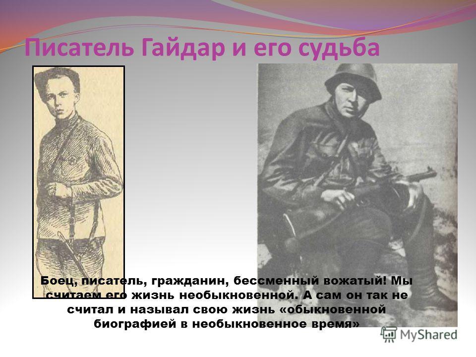 Писатель Гайдар и его судьба Боец, писатель, гражданин, бессменный вожатый! Мы считаем его жизнь необыкновенной. А сам он так не считал и называл свою жизнь «обыкновенной биографией в необыкновенное время»