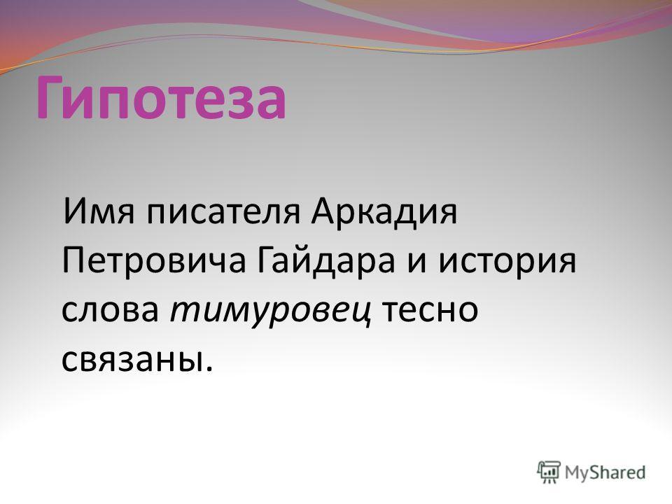 Гипотеза Имя писателя Аркадия Петровича Гайдара и история слова тимуровец тесно связаны.