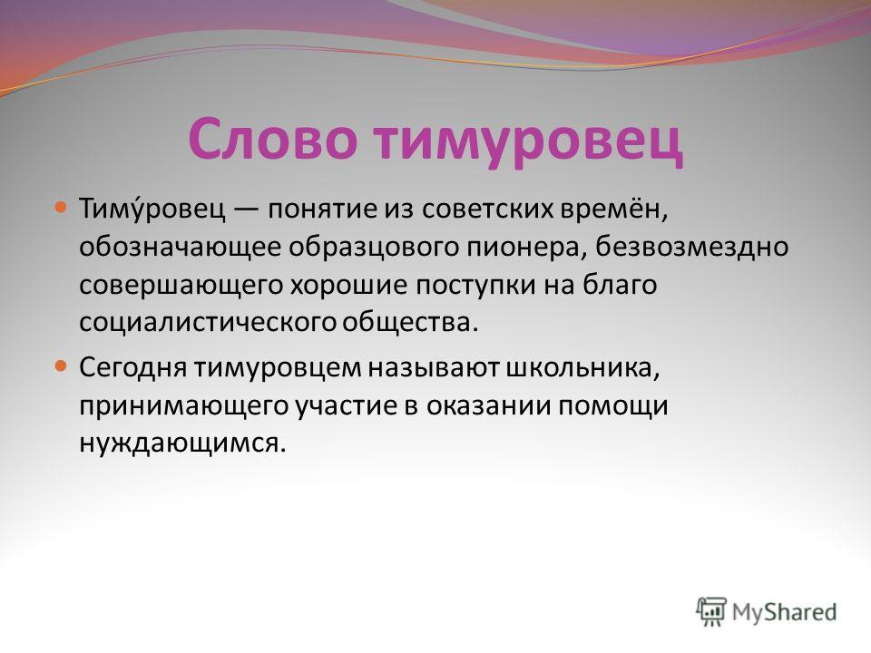 Слово тимуровец Тиму́ровец понятие из советских времён, обозначающее образцового пионера, безвозмездно совершающего хорошие поступки на благо социалистического общества. Сегодня тимуровцем называют школьника, принимающего участие в оказании помощи ну