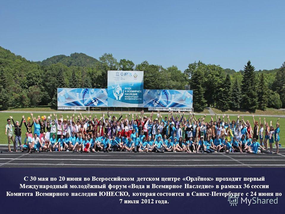 С 30 мая по 20 июня во Всероссийском детском центре «Орлёнок» проходит первый Международный молодёжный форум «Вода и Всемирное Наследие» в рамках 36 сессии Комитета Всемирного наследия ЮНЕСКО, которая состоится в Санкт-Петербурге с 24 июня по 7 июля