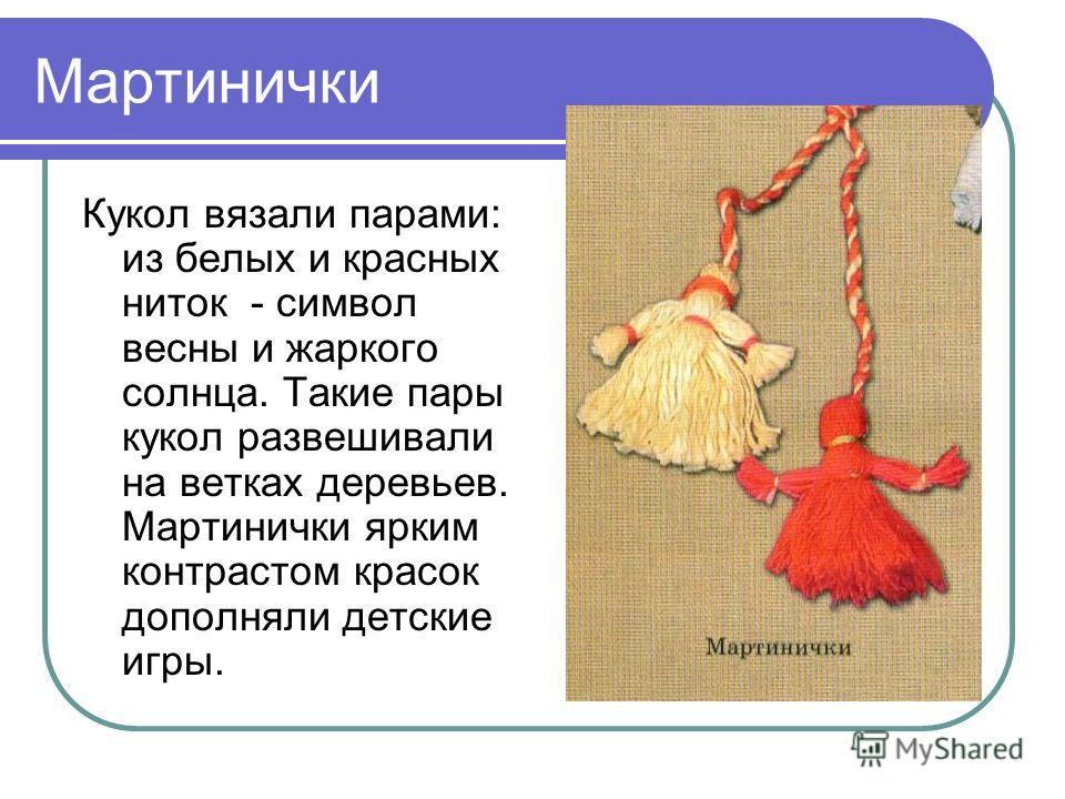Мартинички Кукол вязали парами: из белых и красных ниток - символ весны и жаркого солнца. Такие пары кукол развешивали на ветках деревьев. Мартинички ярким контрастом красок дополняли детские игры.