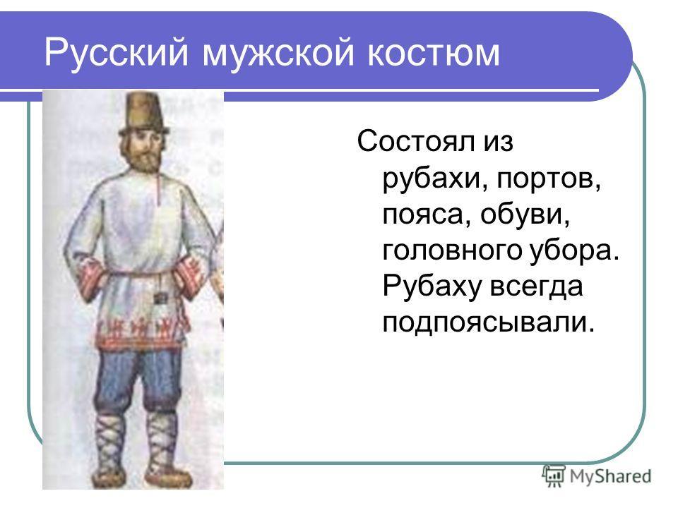 Русский мужской костюм Состоял из рубахи, портов, пояса, обуви, головного убора. Рубаху всегда подпоясывали.