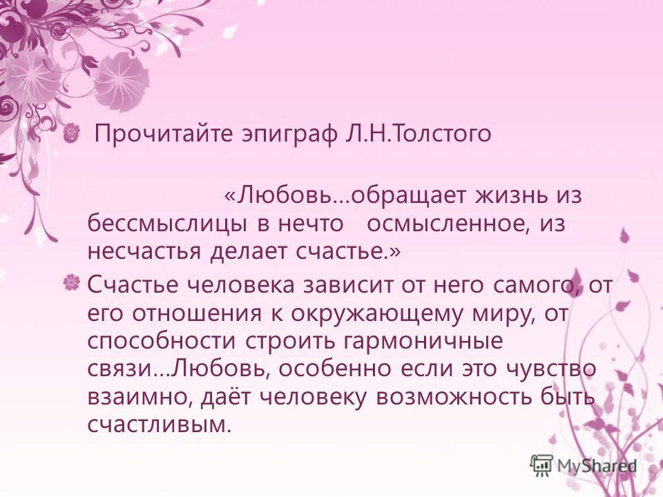 Прочитайте эпиграф Л.Н.Толстого «Любовь…обращает жизнь из бессмыслицы в нечто осмысленное, из несчастья делает счастье.» Счастье человека зависит от него самого, от его отношения к окружающему миру, от способности строить гармоничные связи…Любовь, ос