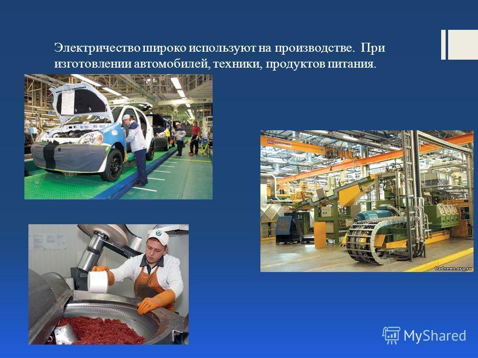Электричество широко используют на производстве. При изготовлении автомобилей, техники, продуктов питания.