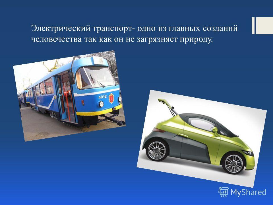 Электрический транспорт- одно из главных созданий человечества так как он не загрязняет природу.