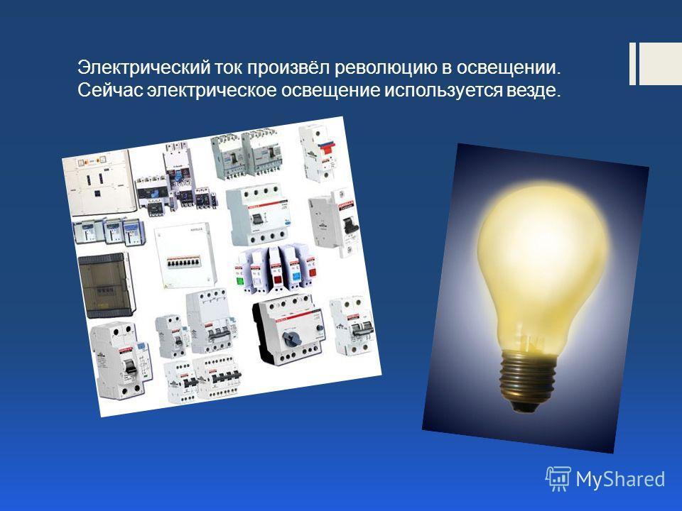 Электрический ток произвёл революцию в освещении. Сейчас электрическое освещение используется везде.