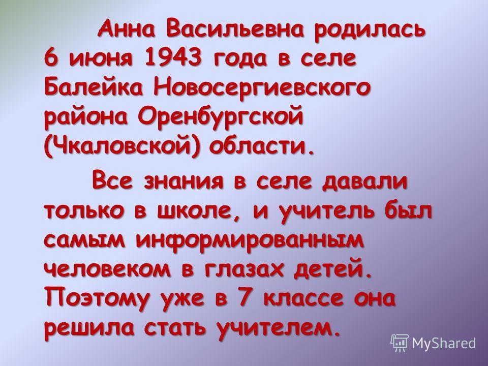 Анна Васильевна родилась 6 июня 1943 года в селе Балейка Новосергиевского района Оренбургской (Чкаловской) области. Все знания в селе давали только в школе, и учитель был самым информированным человеком в глазах детей. Поэтому уже в 7 классе она реши
