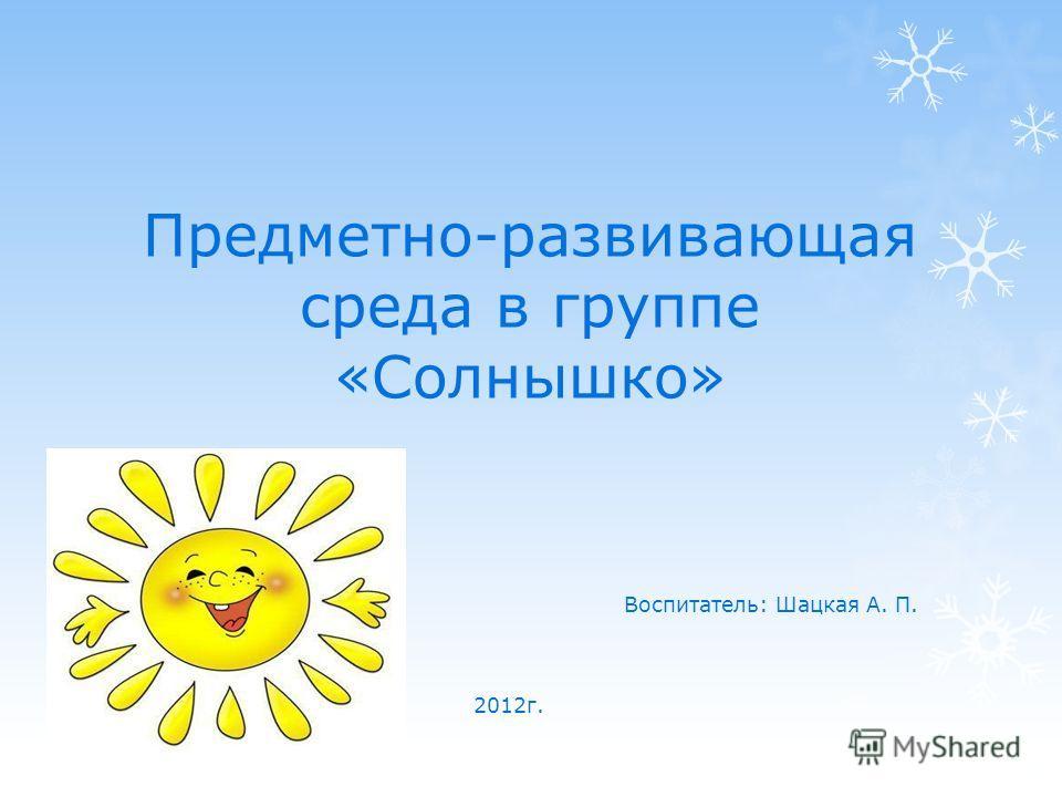 Предметно-развивающая среда в группе «Солнышко» Воспитатель: Шацкая А. П. 2012г.