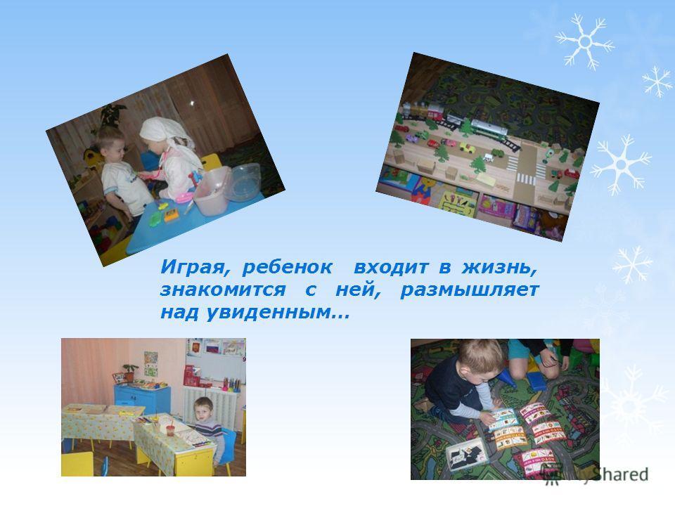 Играя, ребенок входит в жизнь, знакомится с ней, размышляет над увиденным…