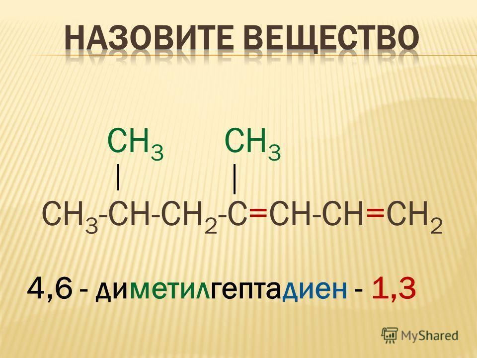 СН 3 СН 3 СН 3 -СН-СН 2 -С=СН-СН=СН 2 4,6 - диметилгептадиен - 1,3