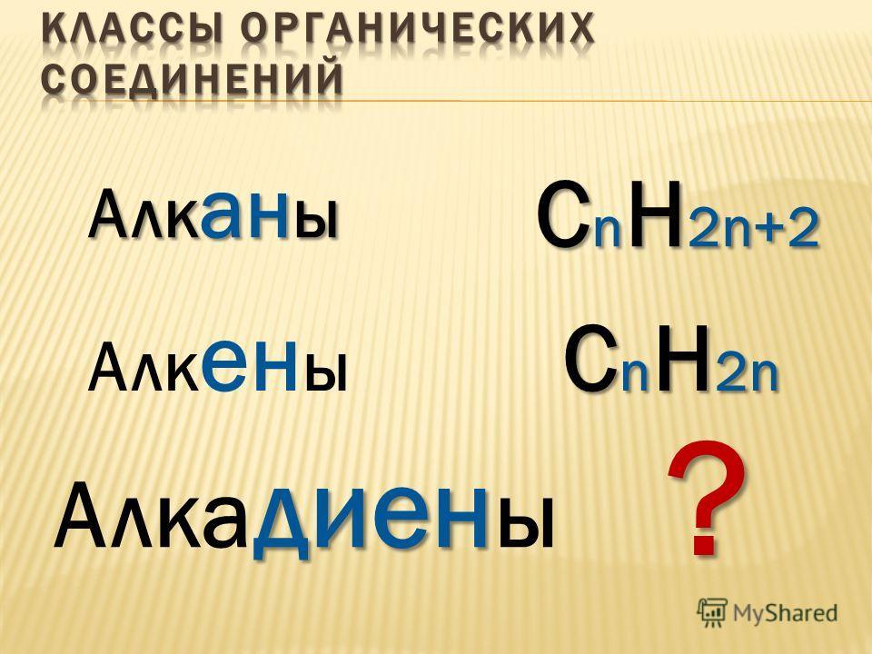 Алк ан ы Алк ен ы диен Алка диен ы С n Н 2n+2 С n Н 2n ?