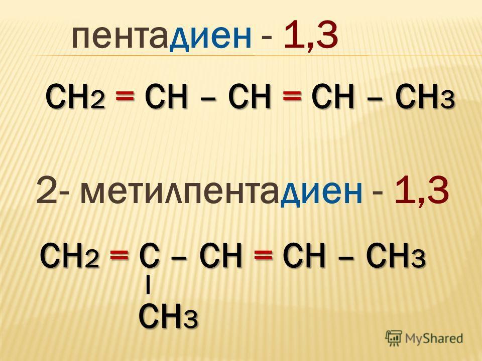 СH 2 = СН – СН = СН – СН 3 пентадиен - 1,3 СH 2 = С – СН = СН – СН 3 2- метилпентадиен - 1,3 СН 3