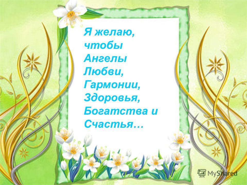 Я желаю, чтобы Ангелы Любви, Гармонии, Здоровья, Богатства и Счастья…