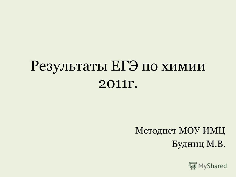 Результаты ЕГЭ по химии 2011г. Методист МОУ ИМЦ Будниц М.В.