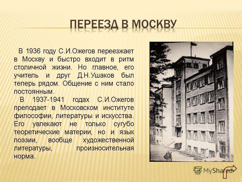В 1936 году С.И.Ожегов переезжает в Москву и быстро входит в ритм столичной жизни. Но главное, его учитель и друг Д.Н.Ушаков был теперь рядом. Общение с ним стало постоянным. В 1937-1941 годах С.И.Ожегов преподает в Московском институте философии, ли