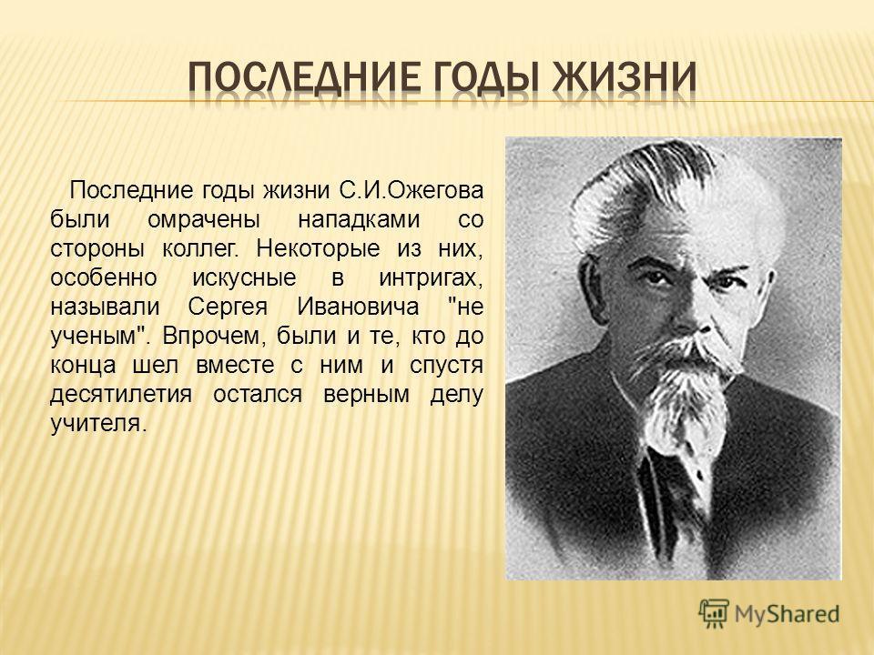 Последние годы жизни С.И.Ожегова были омрачены нападками со стороны коллег. Некоторые из них, особенно искусные в интригах, называли Сергея Ивановича