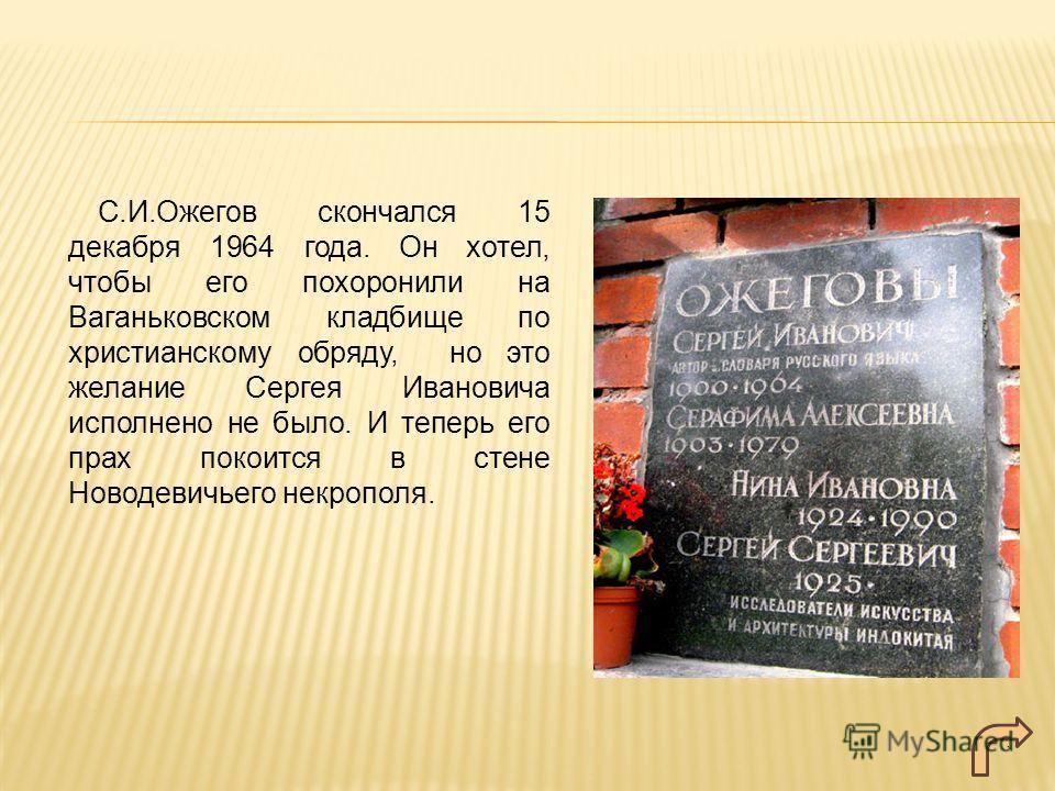 С.И.Ожегов скончался 15 декабря 1964 года. Он хотел, чтобы его похоронили на Ваганьковском кладбище по христианскому обряду, но это желание Сергея Ивановича исполнено не было. И теперь его прах покоится в стене Новодевичьего некрополя.