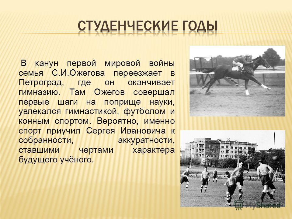В канун первой мировой войны семья С.И.Ожегова переезжает в Петроград, где он оканчивает гимназию. Там Ожегов совершал первые шаги на поприще науки, увлекался гимнастикой, футболом и конным спортом. Вероятно, именно спорт приучил Сергея Ивановича к с