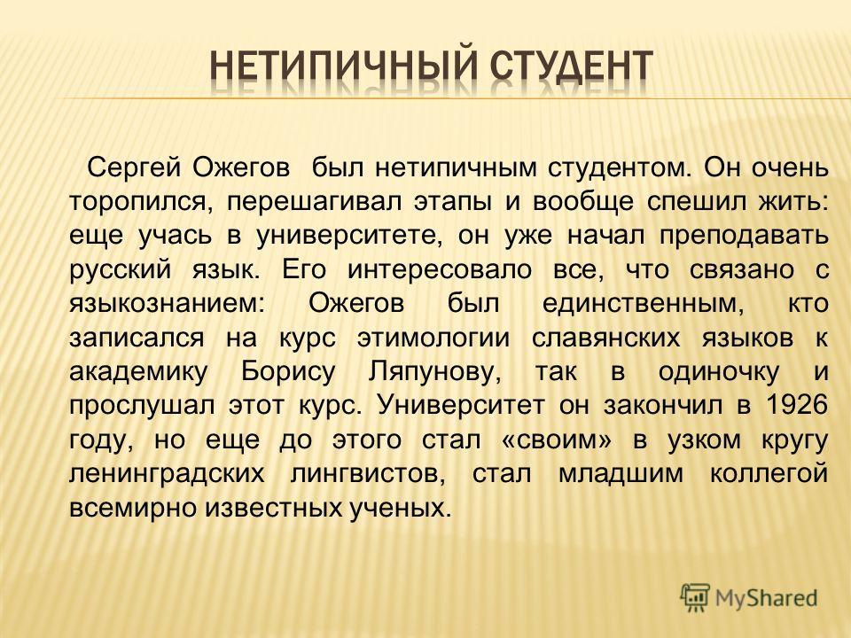 Сергей Ожегов был нетипичным студентом. Он очень торопился, перешагивал этапы и вообще спешил жить: еще учась в университете, он уже начал преподавать русский язык. Его интересовало все, что связано с языкознанием: Ожегов был единственным, кто записа