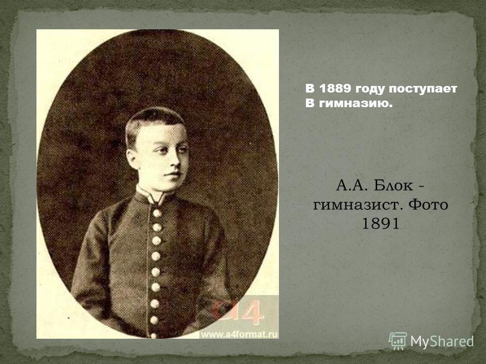 А.А. Блок - гимназист. Фото 1891 В 1889 году поступает В гимназию.