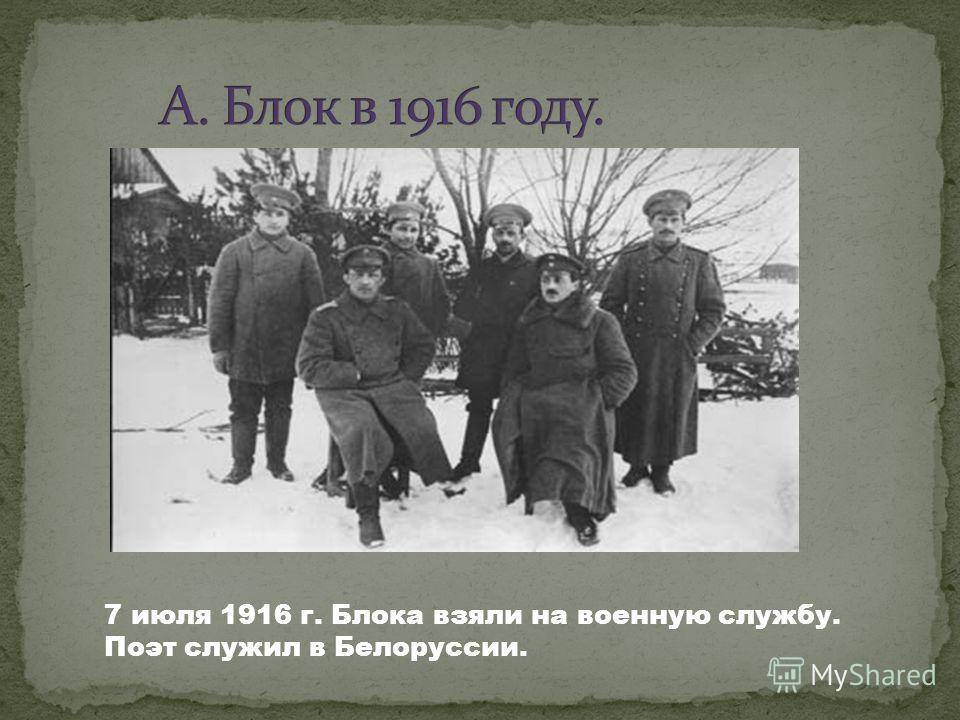 7 июля 1916 г. Блока взяли на военную службу. Поэт служил в Белоруссии.