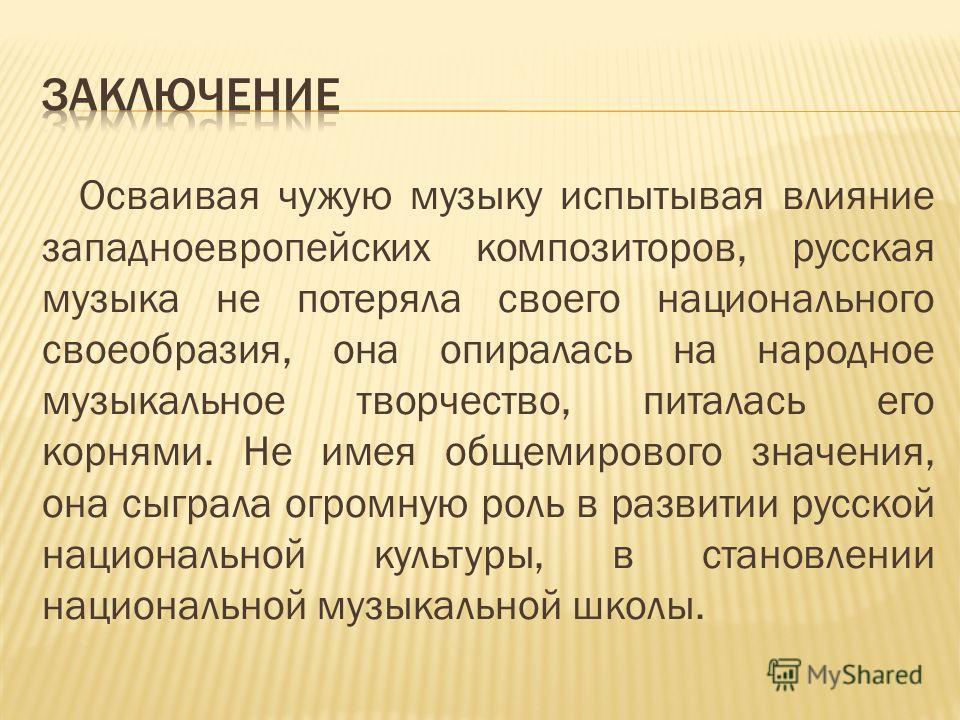 Осваивая чужую музыку испытывая влияние западноевропейских композиторов, русская музыка не потеряла своего национального своеобразия, она опиралась на народное музыкальное творчество, питалась его корнями. Не имея общемирового значения, она сыграла о