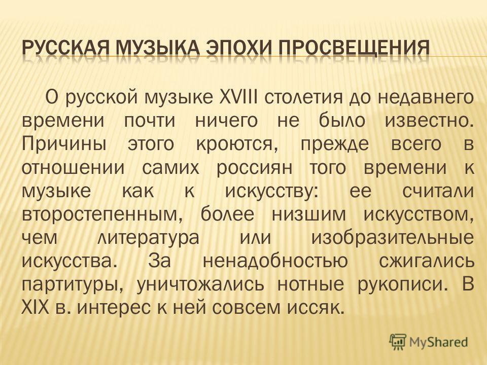 О русской музыке XVIII столетия до недавнего времени почти ничего не было известно. Причины этого кроются, прежде всего в отношении самих россиян того времени к музыке как к искусству: ее считали второстепенным, более низшим искусством, чем литератур