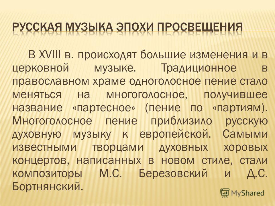 В XVIII в. происходят большие изменения и в церковной музыке. Традиционное в православном храме одноголосное пение стало меняться на многоголосное, получившее название «партесное» (пение по «партиям). Многоголосное пение приблизило русскую духовную м