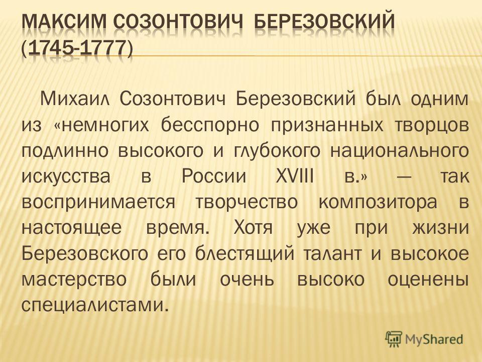 Михаил Созонтович Березовский был одним из «немногих бесспорно признанных творцов подлинно высокого и глубокого национального искусства в России XVIII в.» так воспринимается творчество композитора в настоящее время. Хотя уже при жизни Березовского ег
