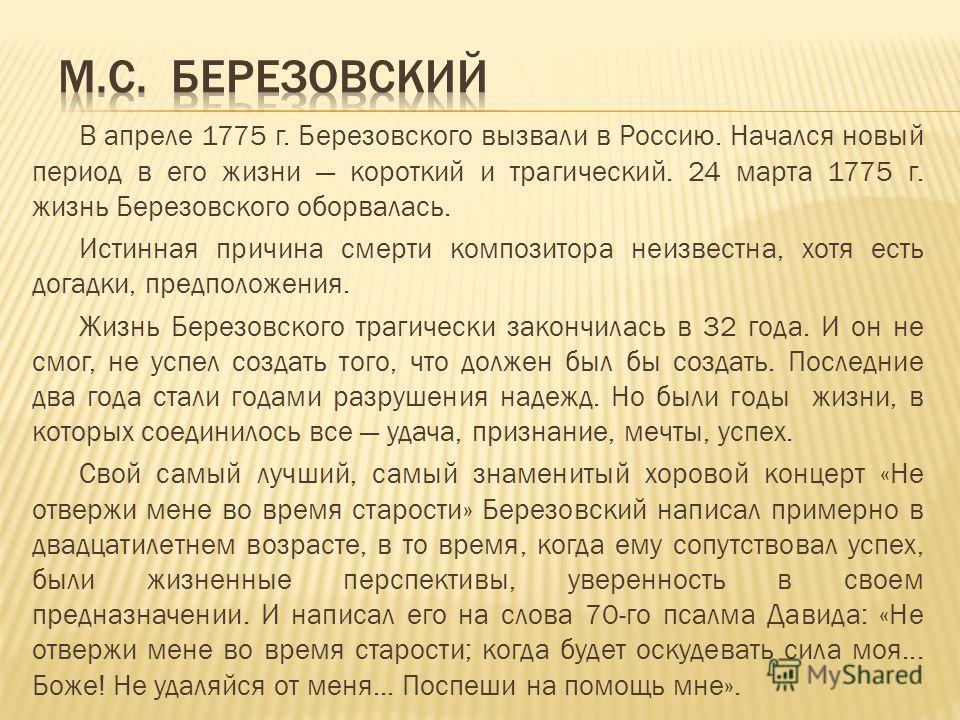 В апреле 1775 г. Березовского вызвали в Россию. Начался новый период в его жизни короткий и трагический. 24 марта 1775 г. жизнь Березовского оборвалась. Истинная причина смерти композитора неизвестна, хотя есть догадки, предположения. Жизнь Березовск