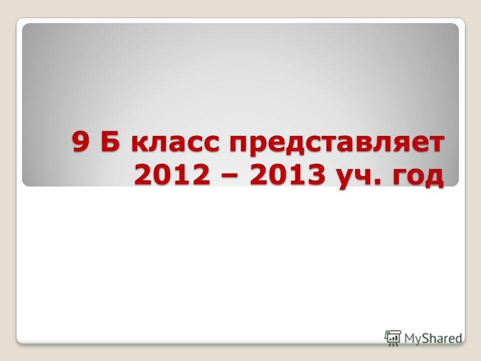 9 Б класс представляет 2012 – 2013 уч. год