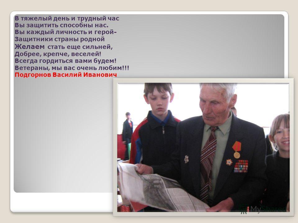 В тяжелый день и трудный час Вы защитить способны нас. Вы каждый личность и герой- Защитники страны родной Желаем стать еще сильней, Добрее, крепче, веселей! Всегда гордиться вами будем! Ветераны, мы вас очень любим!!! Подгорнов Василий Иванович