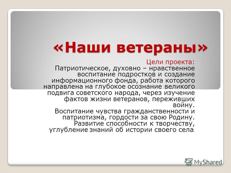 «Наши ветераны» Цели проекта: Патриотическое, духовно – нравственное воспитание подростков и создание информационного фонда, работа которого направлена на глубокое осознание великого подвига советского народа, через изучение фактов жизни ветеранов, п
