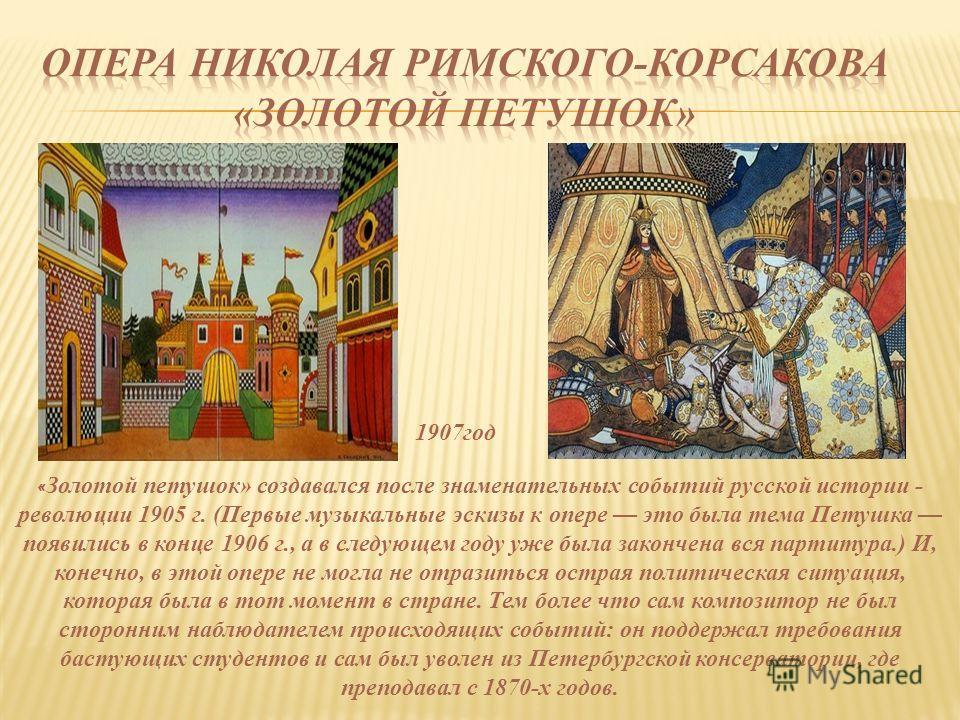 « Золотой петушок» создавался после знаменательных событий русской истории - революции 1905 г. (Первые музыкальные эскизы к опере это была тема Петушка появились в конце 1906 г., а в следующем году уже была закончена вся партитура.) И, конечно, в это