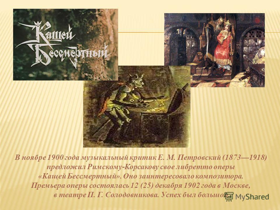 В ноябре 1900 года музыкальный критик Е. М. Петровский (18731918) предложил Римскому-Корсакову свое либретто оперы «Кащей Бессмертный». Оно заинтересовало композитора. Премьера оперы состоялась 12 (25) декабря 1902 года в Москве, в театре П. Г. Солод